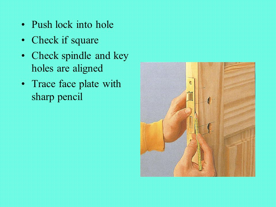 Push lock into hole Check if square Check spindle and key holes are aligned Trace face plate with sharp pencil