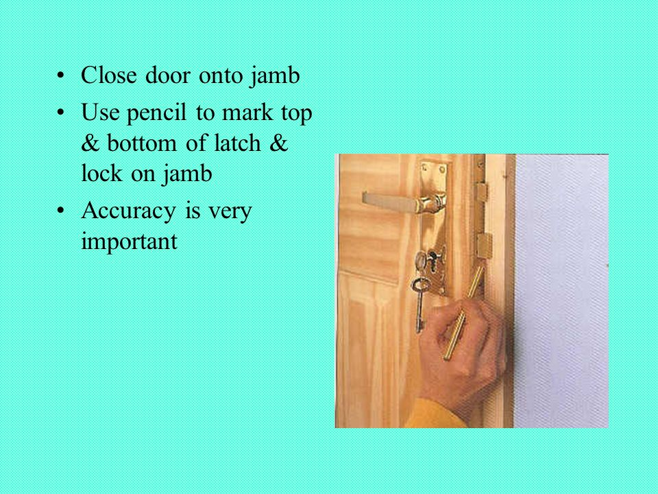 Close door onto jamb Use pencil to mark top & bottom of latch & lock on jamb Accuracy is very important