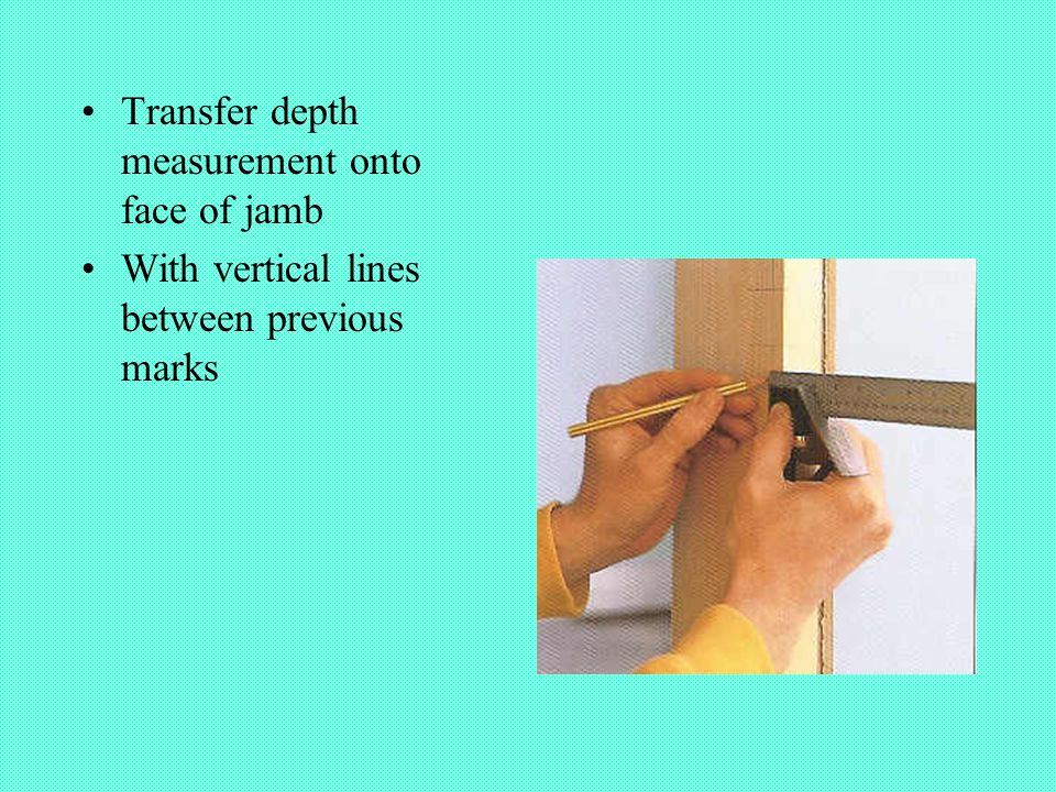 Transfer depth measurement onto face of jamb With vertical lines between previous marks