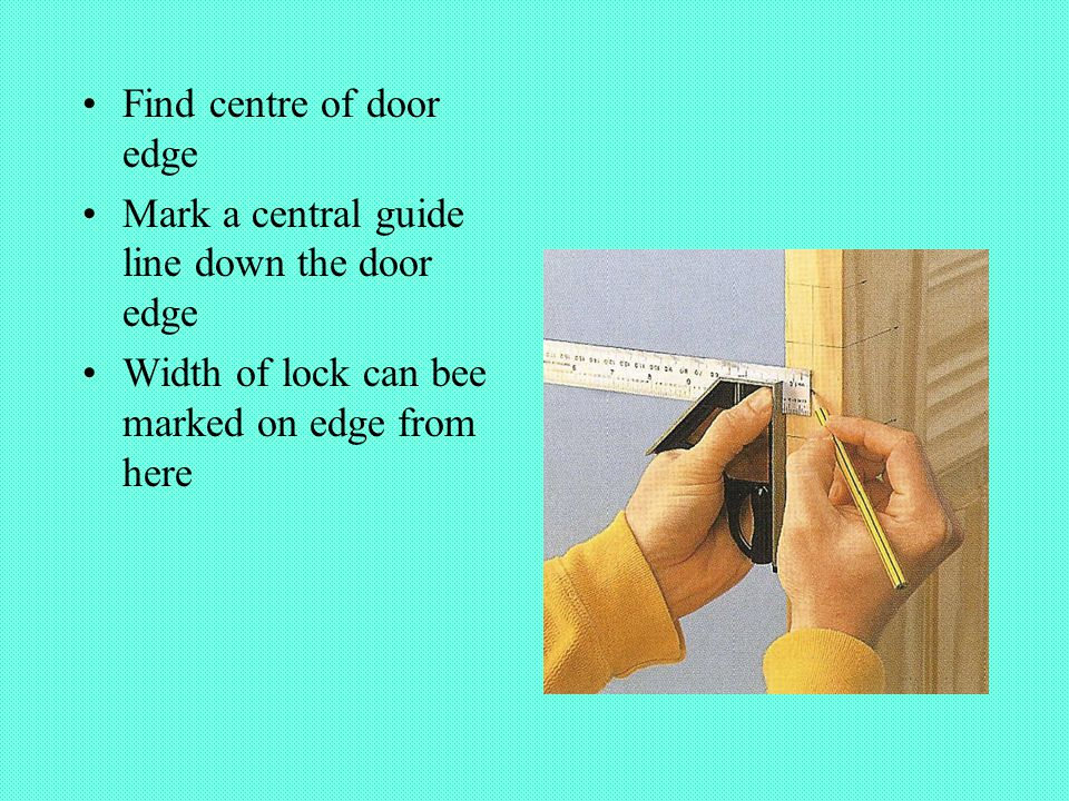 Find centre of door edge Mark a central guide line down the door edge Width of lock can bee marked on edge from here