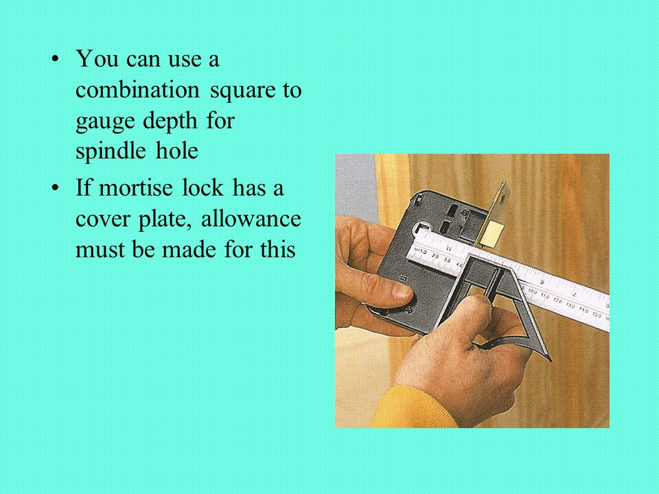 You can use a combination square to gauge depth for spindle hole If mortise lock has a cover plate, allowance must be made for this