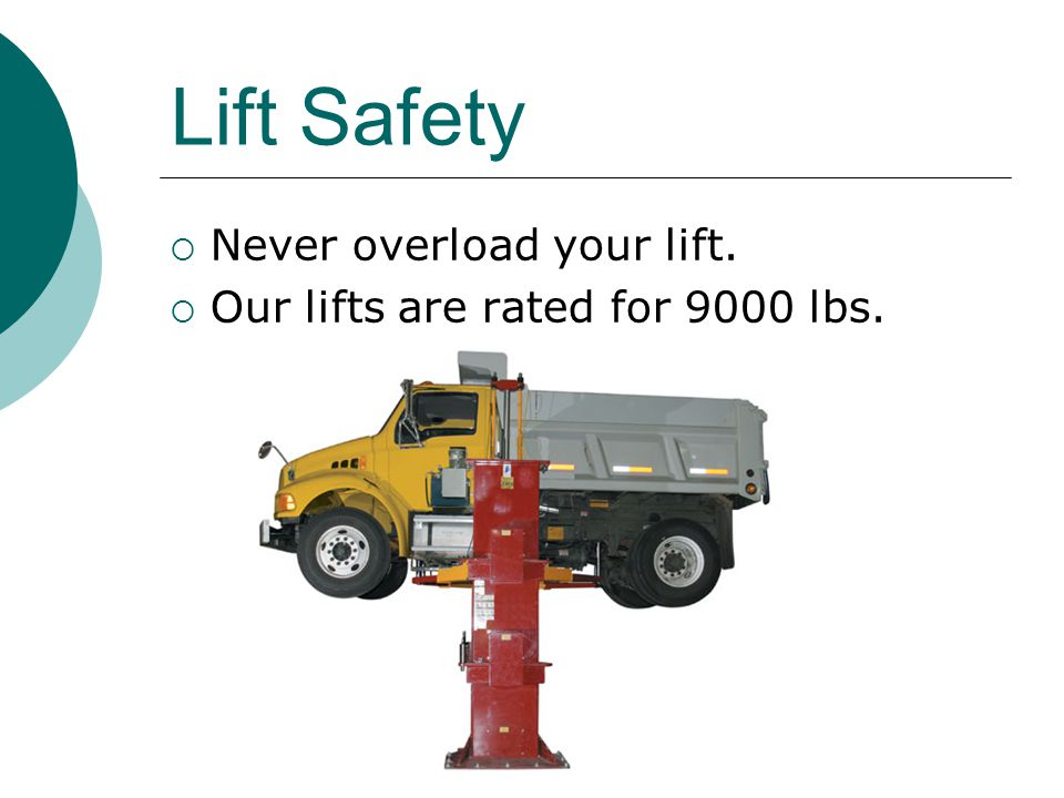 Lift Safety  Never overload your lift.  Our lifts are rated for 9000 lbs.