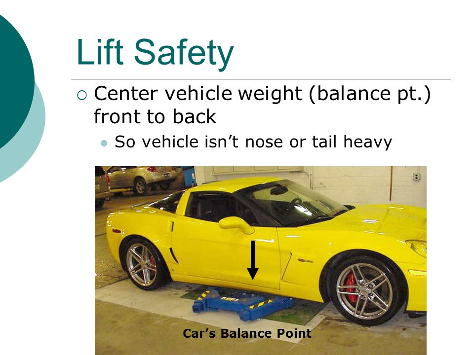 Lift Safety  Center vehicle weight (balance pt.) front to back So vehicle isn't nose or tail heavy Car's Balance Point