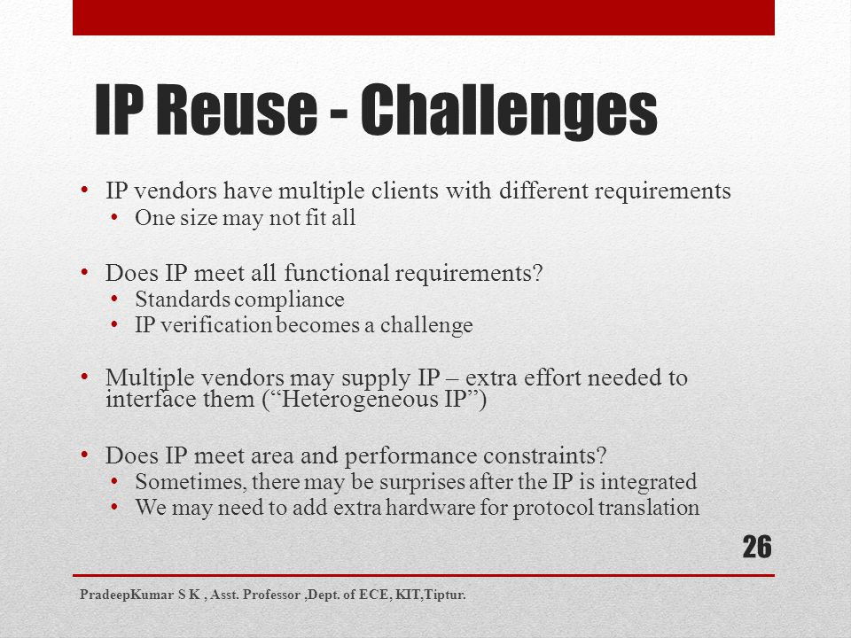 26 IP Reuse - Challenges IP vendors have multiple clients with different requirements One size may not fit all Does IP meet all functional requirement