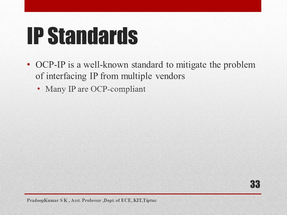 33 IP Standards OCP-IP is a well-known standard to mitigate the problem of interfacing IP from multiple vendors Many IP are OCP-compliant PradeepKumar