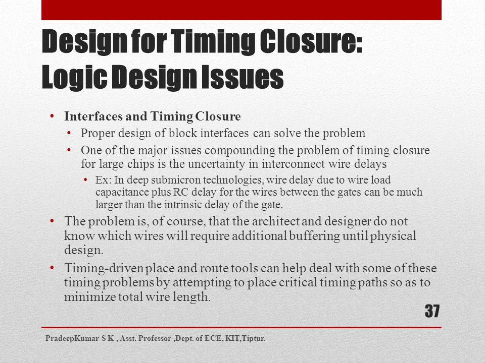Design for Timing Closure: Logic Design Issues Interfaces and Timing Closure Proper design of block interfaces can solve the problem One of the major