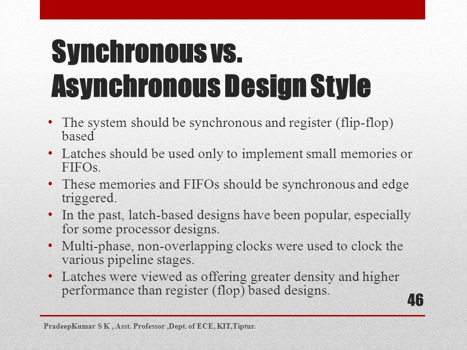 Synchronous vs. Asynchronous Design Style The system should be synchronous and register (flip-flop) based Latches should be used only to implement sma