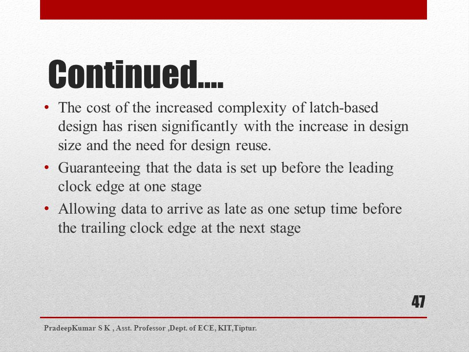Continued…. The cost of the increased complexity of latch-based design has risen significantly with the increase in design size and the need for desig