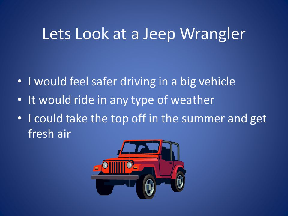 Lets Look at a Jeep Wrangler I would feel safer driving in a big vehicle It would ride in any type of weather I could take the top off in the summer and get fresh air