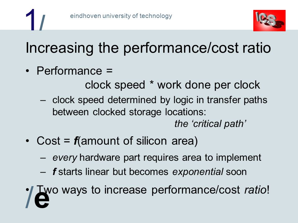 1/1/ /e/e eindhoven university of technology Increasing the performance/cost ratio Performance = clock speed * work done per clock – clock speed determined by logic in transfer paths between clocked storage locations: the 'critical path' Cost = f(amount of silicon area) – every hardware part requires area to implement – f starts linear but becomes exponential soon Two ways to increase performance/cost ratio!