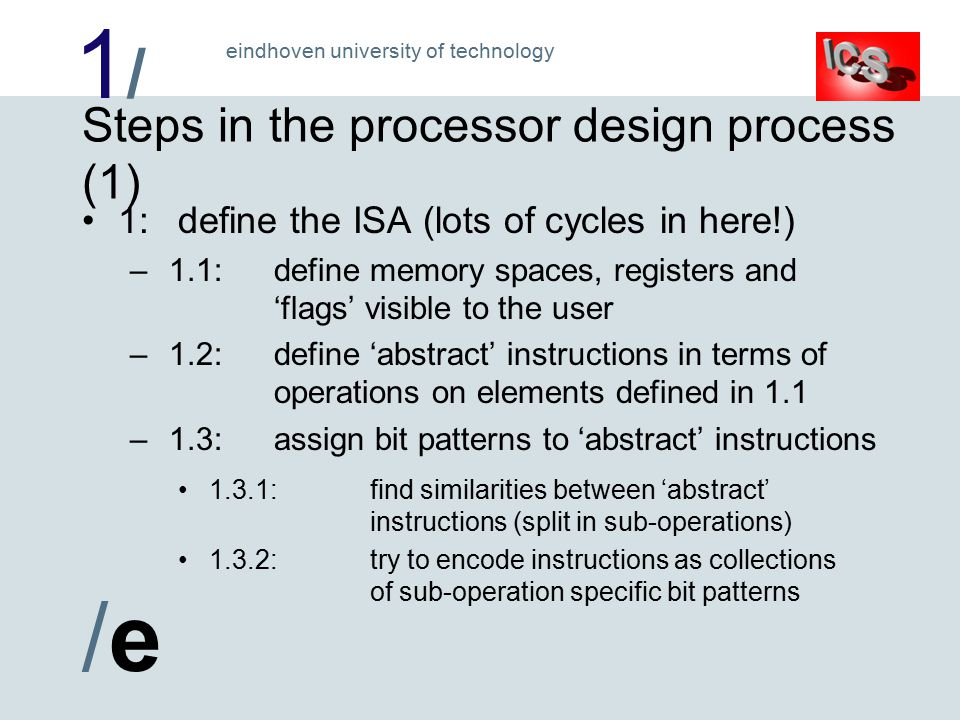 1/1/ /e/e eindhoven university of technology Steps in the processor design process (1) 1:define the ISA (lots of cycles in here!) – 1.1:define memory spaces, registers and 'flags' visible to the user – 1.2:define 'abstract' instructions in terms of operations on elements defined in 1.1 – 1.3:assign bit patterns to 'abstract' instructions 1.3.1:find similarities between 'abstract' instructions (split in sub-operations) 1.3.2:try to encode instructions as collections of sub-operation specific bit patterns