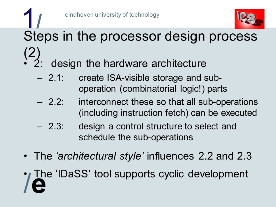 1/1/ /e/e eindhoven university of technology Steps in the processor design process (2) 2:design the hardware architecture – 2.1:create ISA-visible storage and sub- operation (combinatorial logic!) parts – 2.2:interconnect these so that all sub-operations (including instruction fetch) can be executed – 2.3:design a control structure to select and schedule the sub-operations The 'architectural style' influences 2.2 and 2.3 The 'IDaSS' tool supports cyclic development