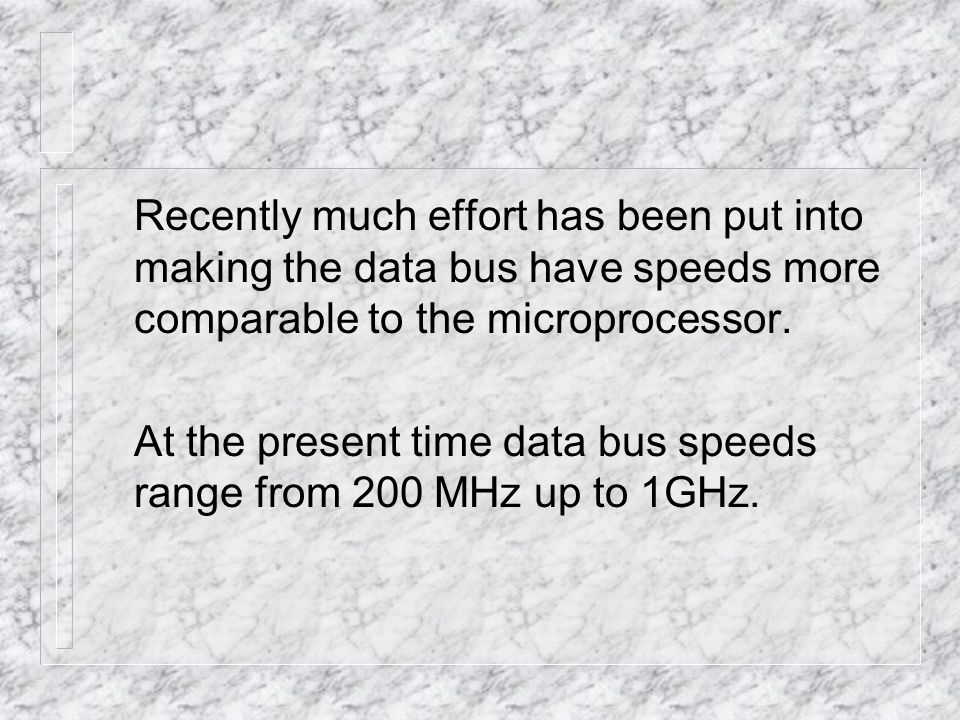 Recently much effort has been put into making the data bus have speeds more comparable to the microprocessor.