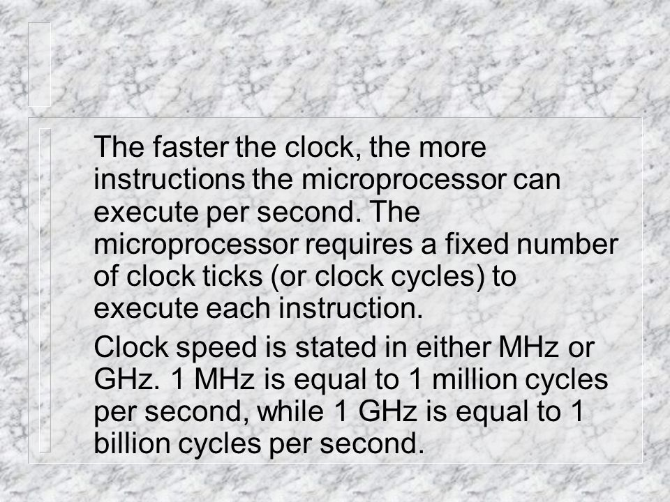 The faster the clock, the more instructions the microprocessor can execute per second.