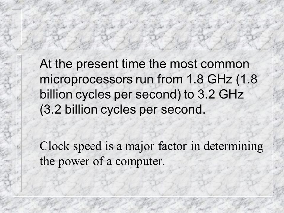 At the present time the most common microprocessors run from 1.8 GHz (1.8 billion cycles per second) to 3.2 GHz (3.2 billion cycles per second.