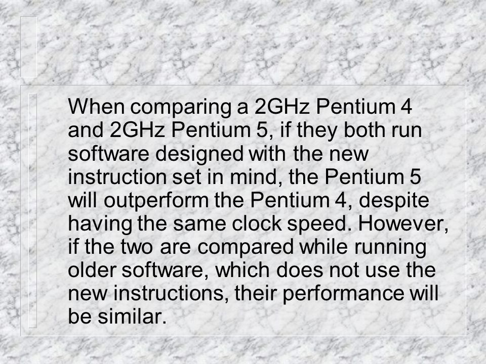 When comparing a 2GHz Pentium 4 and 2GHz Pentium 5, if they both run software designed with the new instruction set in mind, the Pentium 5 will outperform the Pentium 4, despite having the same clock speed.