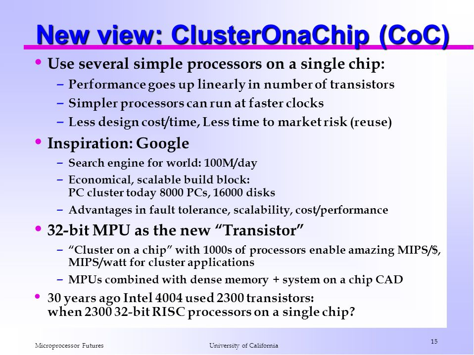 Microprocessor Futures 15 University of California New view: ClusterOnaChip (CoC) Use several simple processors on a single chip: – Performance goes up linearly in number of transistors – Simpler processors can run at faster clocks – Less design cost/time, Less time to market risk (reuse) Inspiration: Google – Search engine for world: 100M/day – Economical, scalable build block: PC cluster today 8000 PCs, 16000 disks – Advantages in fault tolerance, scalability, cost/performance 32-bit MPU as the new Transistor – Cluster on a chip with 1000s of processors enable amazing MIPS/$, MIPS/watt for cluster applications – MPUs combined with dense memory + system on a chip CAD 30 years ago Intel 4004 used 2300 transistors: when 2300 32-bit RISC processors on a single chip?