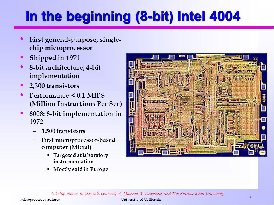 Microprocessor Futures 4 University of California In the beginning (8-bit) Intel 4004 First general-purpose, single- chip microprocessor Shipped in 1971 8-bit architecture, 4-bit implementation 2,300 transistors Performance < 0.1 MIPS (Million Instructions Per Sec) 8008: 8-bit implementation in 1972 – 3,500 transistors – First microprocessor-based computer (Micral) Targeted at laboratory instrumentation Mostly sold in Europe All chip photos in this talk courtesy of Michael W.