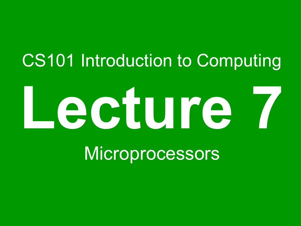 CS101 Introduction to Computing Lecture 7 Microprocessors