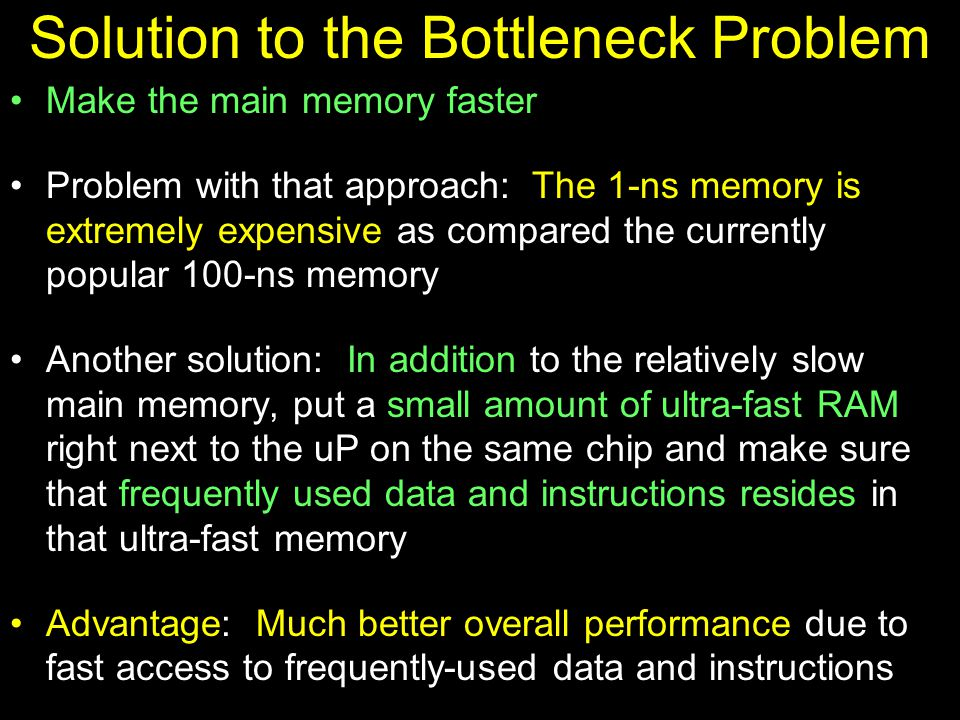 Solution to the Bottleneck Problem Make the main memory faster Problem with that approach: The 1-ns memory is extremely expensive as compared the currently popular 100-ns memory Another solution: In addition to the relatively slow main memory, put a small amount of ultra-fast RAM right next to the uP on the same chip and make sure that frequently used data and instructions resides in that ultra-fast memory Advantage: Much better overall performance due to fast access to frequently-used data and instructions