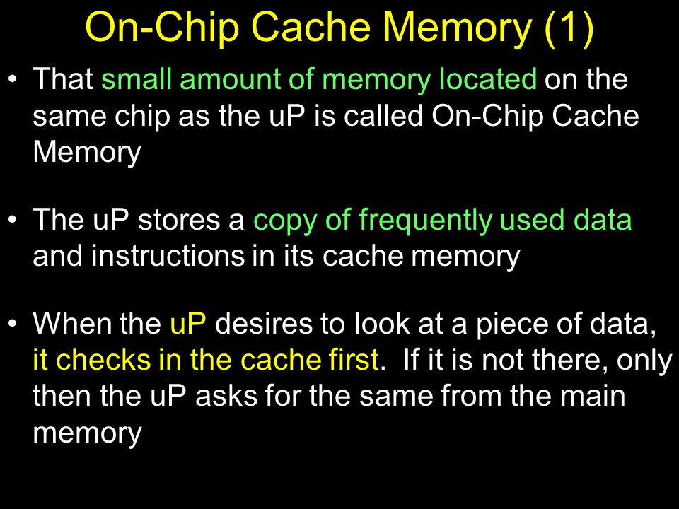 On-Chip Cache Memory (1) That small amount of memory located on the same chip as the uP is called On-Chip Cache Memory The uP stores a copy of frequently used data and instructions in its cache memory When the uP desires to look at a piece of data, it checks in the cache first.