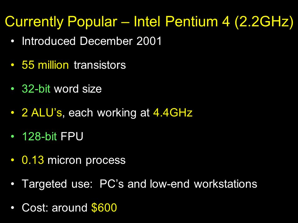 Currently Popular – Intel Pentium 4 (2.2GHz) Introduced December 2001 55 million transistors 32-bit word size 2 ALU's, each working at 4.4GHz 128-bit FPU 0.13 micron process Targeted use: PC's and low-end workstations Cost: around $600