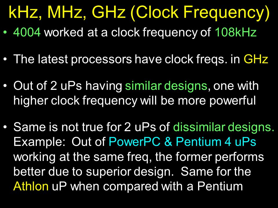 kHz, MHz, GHz (Clock Frequency) 4004 worked at a clock frequency of 108kHz The latest processors have clock freqs.