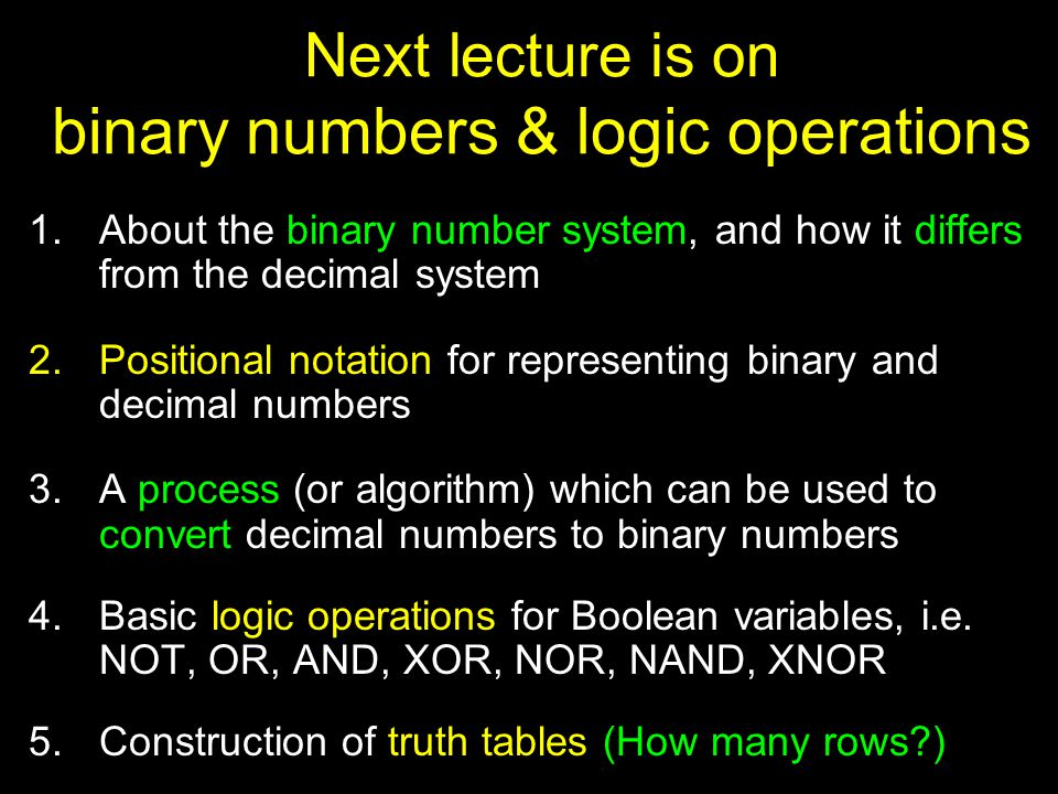 Next lecture is on binary numbers & logic operations 1.About the binary number system, and how it differs from the decimal system 2.Positional notation for representing binary and decimal numbers 3.A process (or algorithm) which can be used to convert decimal numbers to binary numbers 4.Basic logic operations for Boolean variables, i.e.