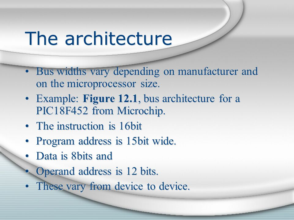 The architecture Bus widths vary depending on manufacturer and on the microprocessor size. Example: Figure 12.1, bus architecture for a PIC18F452 from