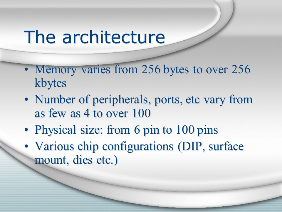 The architecture Memory varies from 256 bytes to over 256 kbytes Number of peripherals, ports, etc vary from as few as 4 to over 100 Physical size: fr