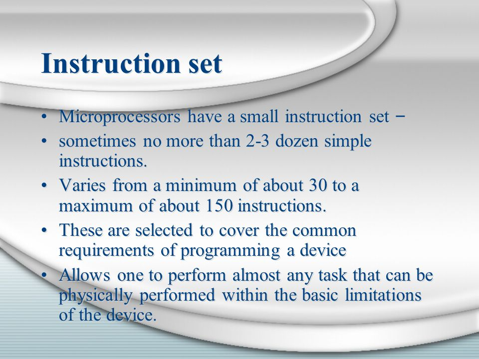 Instruction set Microprocessors have a small instruction set – sometimes no more than 2-3 dozen simple instructions. Varies from a minimum of about 30