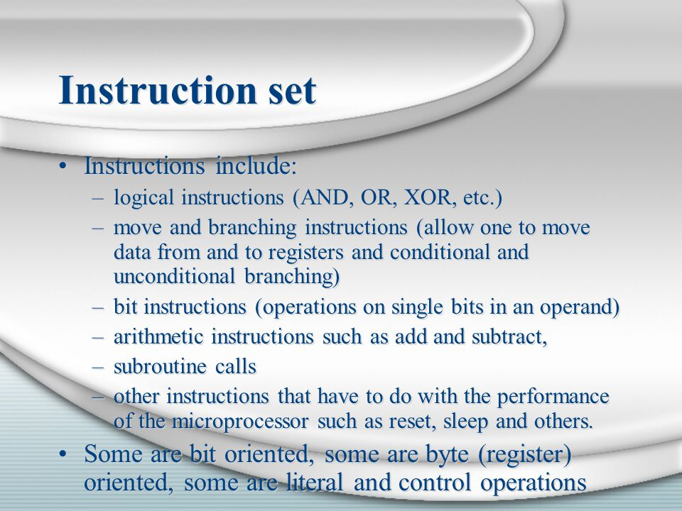 Instruction set Instructions include: –logical instructions (AND, OR, XOR, etc.) –move and branching instructions (allow one to move data from and to