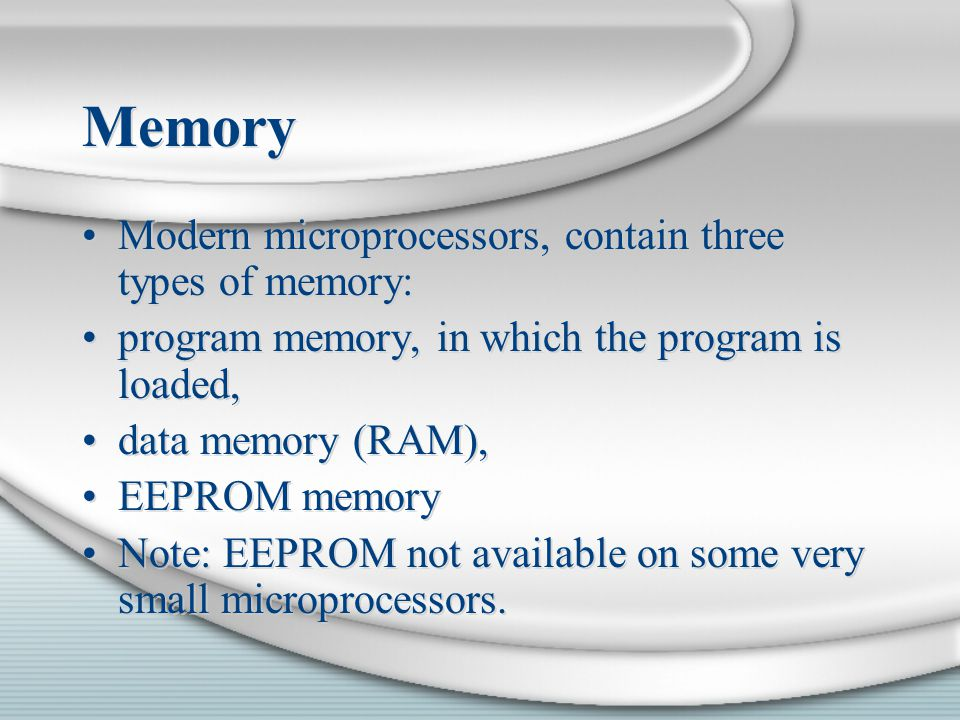 Memory Modern microprocessors, contain three types of memory: program memory, in which the program is loaded, data memory (RAM), EEPROM memory Note: E