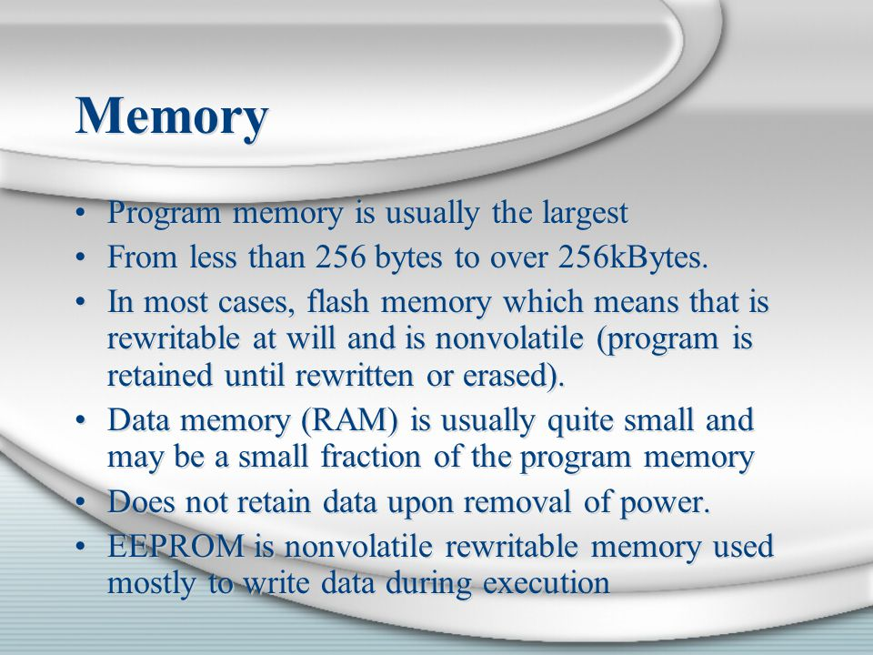 Memory Program memory is usually the largest From less than 256 bytes to over 256kBytes. In most cases, flash memory which means that is rewritable at