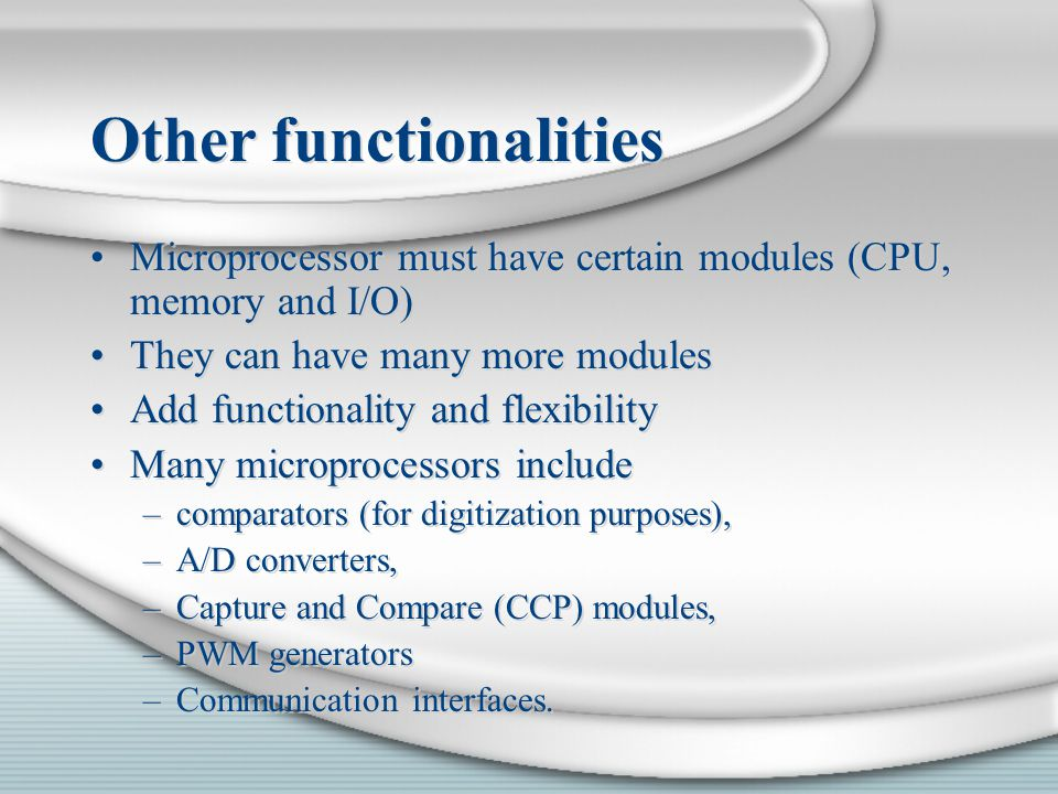 Other functionalities Microprocessor must have certain modules (CPU, memory and I/O) They can have many more modules Add functionality and flexibility