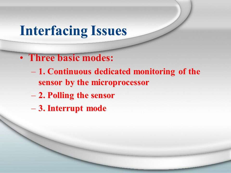 Interfacing Issues Three basic modes: –1. Continuous dedicated monitoring of the sensor by the microprocessor –2. Polling the sensor –3. Interrupt mod
