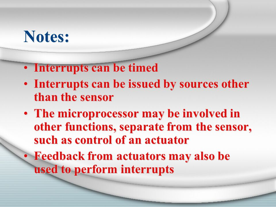 Notes: Interrupts can be timed Interrupts can be issued by sources other than the sensor The microprocessor may be involved in other functions, separa
