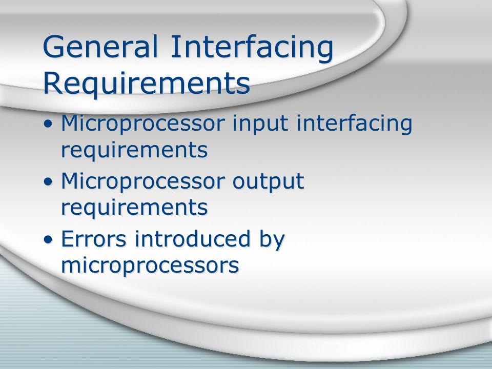 General Interfacing Requirements Microprocessor input interfacing requirements Microprocessor output requirements Errors introduced by microprocessors