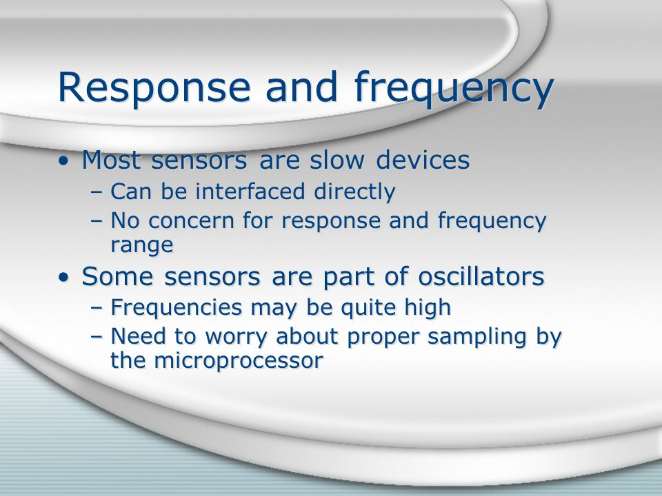 Response and frequency Most sensors are slow devices –Can be interfaced directly –No concern for response and frequency range Some sensors are part of