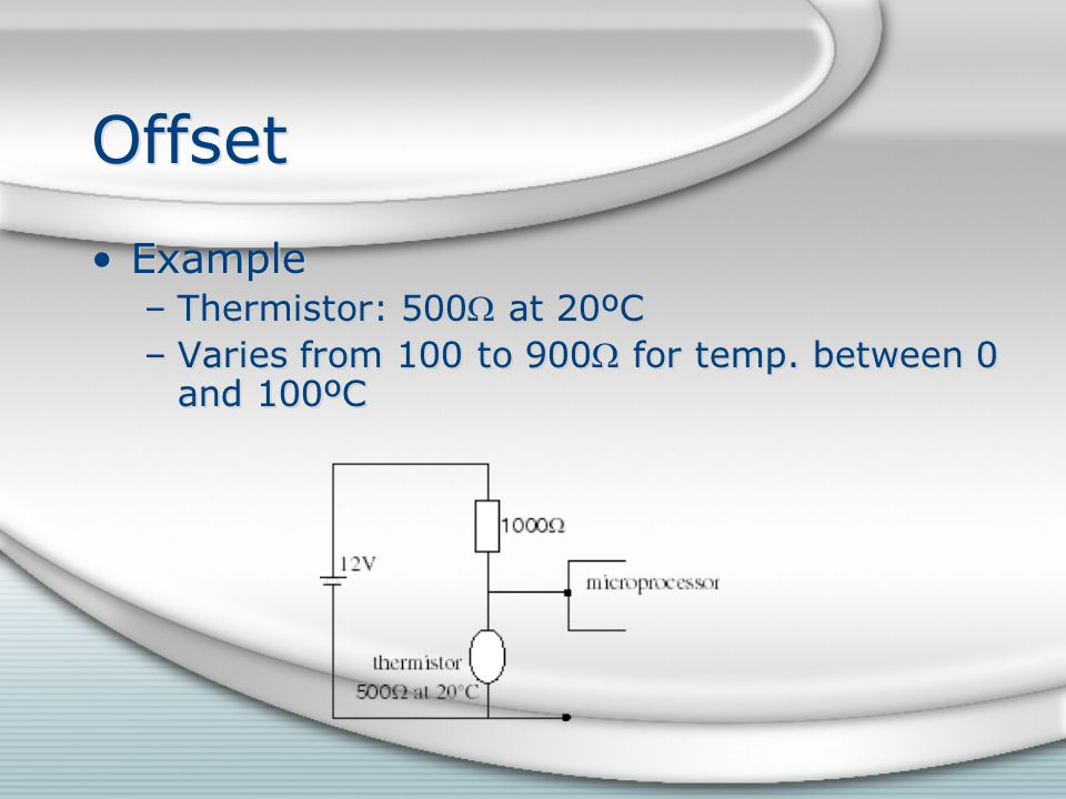 Offset Example –Thermistor: 500 at 20ºC –Varies from 100 to 900 for temp. between 0 and 100ºC Example –Thermistor: 500 at 20ºC –Varies from 100 to