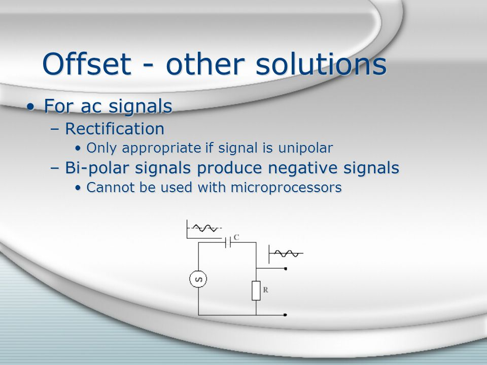 Offset - other solutions For ac signals –Rectification Only appropriate if signal is unipolar –Bi-polar signals produce negative signals Cannot be use
