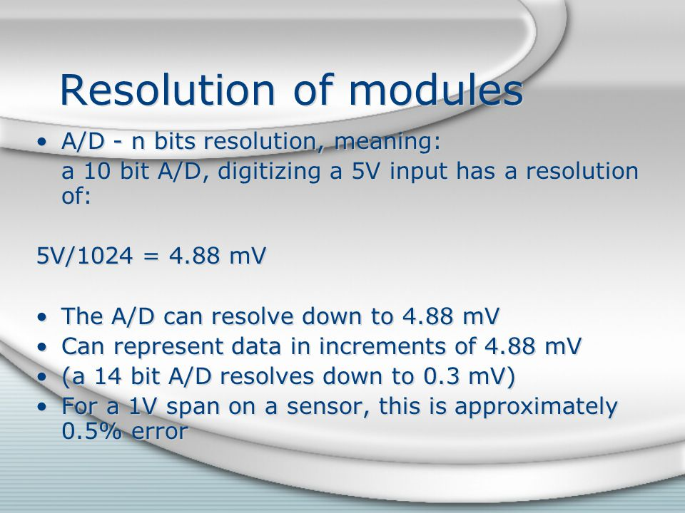 Resolution of modules A/D - n bits resolution, meaning: a 10 bit A/D, digitizing a 5V input has a resolution of: 5V/1024 = 4.88 mV The A/D can resolve
