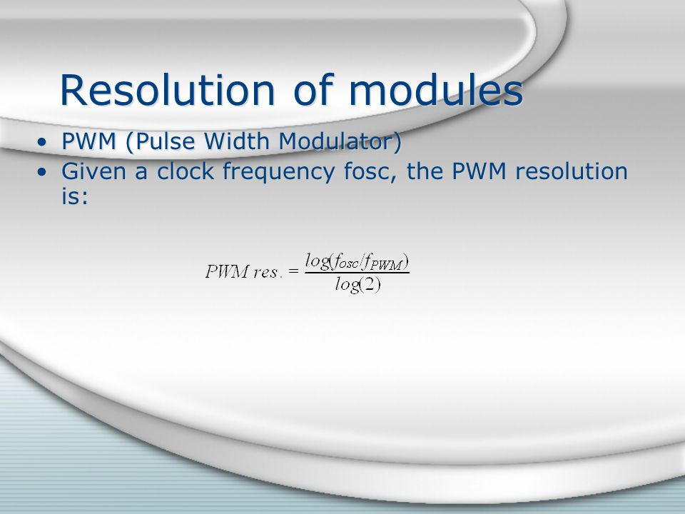 Resolution of modules PWM (Pulse Width Modulator) Given a clock frequency fosc, the PWM resolution is: PWM (Pulse Width Modulator) Given a clock frequ