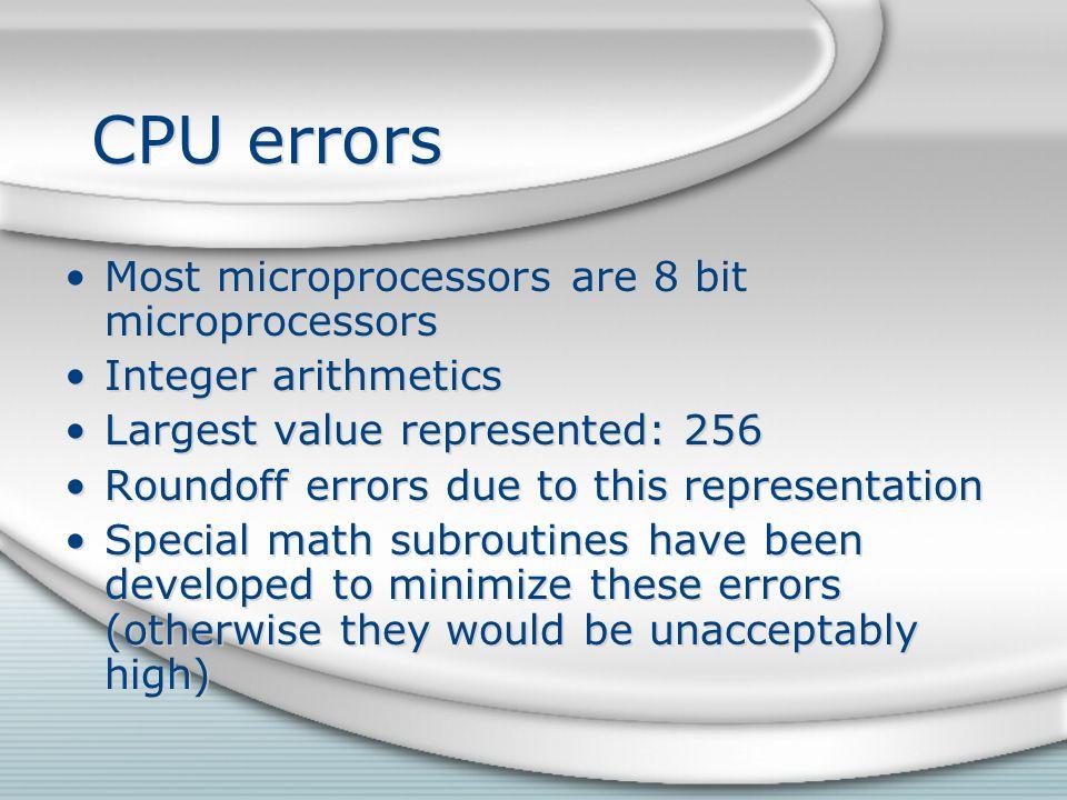 CPU errors Most microprocessors are 8 bit microprocessors Integer arithmetics Largest value represented: 256 Roundoff errors due to this representatio