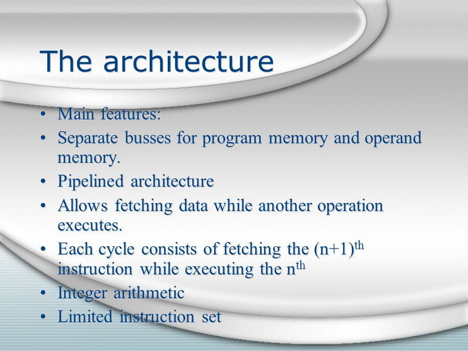 The architecture Main features: Separate busses for program memory and operand memory. Pipelined architecture Allows fetching data while another opera