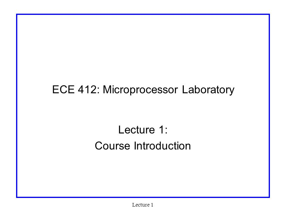 Lecture 1 Web Resources Web site: http://courses.ece.uiuc.edu/ece412http://courses.ece.uiuc.edu/ece412 –Copies of handouts –Lecture Slides –Documentation –Announcements: (although we will make the best effort, there is no guarantee that every announcement that is made in class will show up on the web.) Web board –Forum for electronic announcements –Also good place for questions and discussions Compass