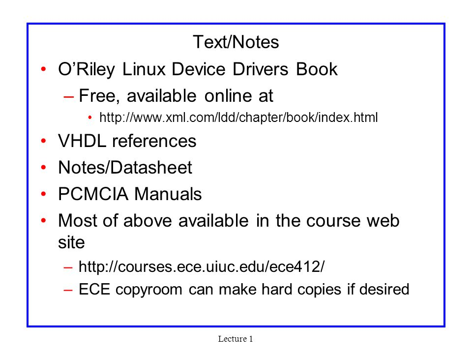 Lecture 1 Text/Notes O'Riley Linux Device Drivers Book –Free, available online at http://www.xml.com/ldd/chapter/book/index.html VHDL references Notes/Datasheet PCMCIA Manuals Most of above available in the course web site –http://courses.ece.uiuc.edu/ece412/ –ECE copyroom can make hard copies if desired
