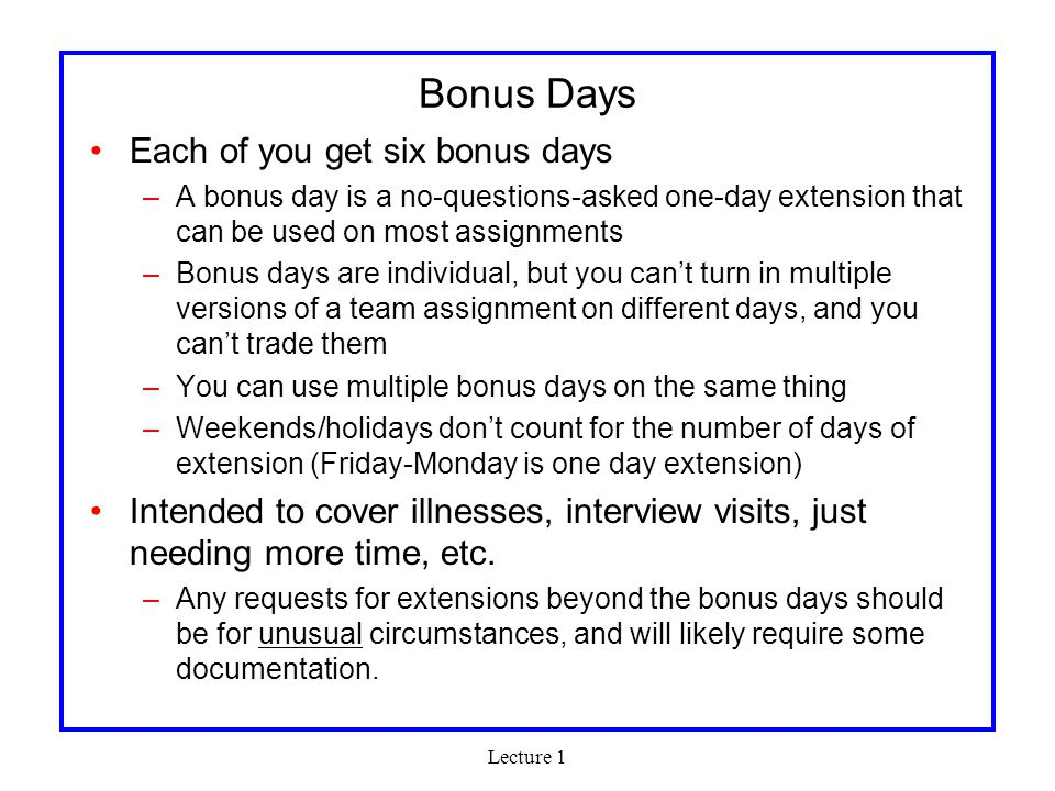 Lecture 1 Bonus Days Each of you get six bonus days –A bonus day is a no-questions-asked one-day extension that can be used on most assignments –Bonus days are individual, but you can't turn in multiple versions of a team assignment on different days, and you can't trade them –You can use multiple bonus days on the same thing –Weekends/holidays don't count for the number of days of extension (Friday-Monday is one day extension) Intended to cover illnesses, interview visits, just needing more time, etc.