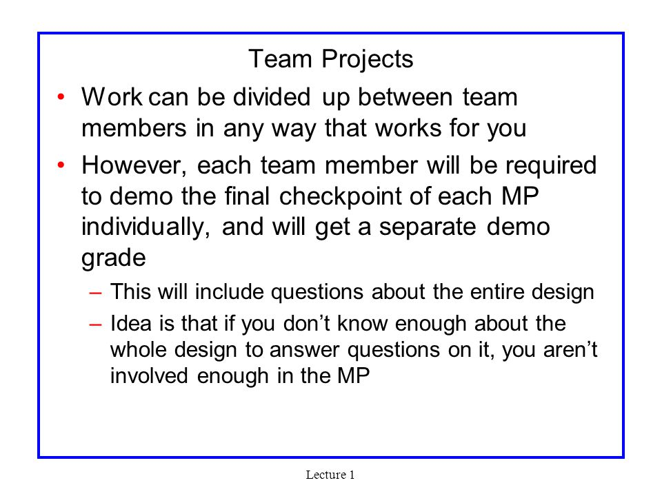 Lecture 1 Team Projects Work can be divided up between team members in any way that works for you However, each team member will be required to demo the final checkpoint of each MP individually, and will get a separate demo grade –This will include questions about the entire design –Idea is that if you don't know enough about the whole design to answer questions on it, you aren't involved enough in the MP