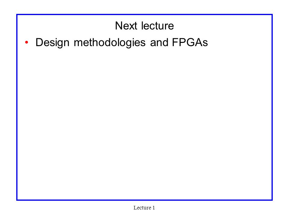 Next lecture Design methodologies and FPGAs